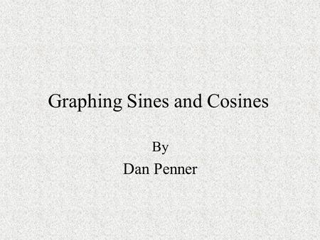 Graphing Sines and Cosines By Dan Penner. My name is Daniel Penner. I teach at Enterprise High School in Redding California. My lesson is for a Trig-Pre-calculus.