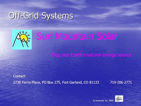 Off-Grid Systems Sun Mountain Solar Plug into Earth's natural energy source © Homesoft, Inc. 2008 Contact: 1730 Ferris Place, PO Box 275, Fort Garland,