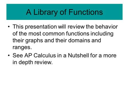A Library of Functions This presentation will review the behavior of the most common functions including their graphs and their domains and ranges. See.