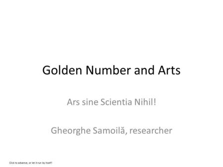 Golden Number and Arts Ars sine Scientia Nihil! Gheorghe Samoil ă, researcher Click to advance, or let it run by itself!