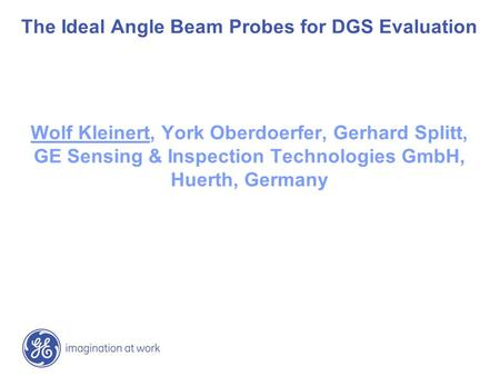 The Ideal Angle Beam Probes for DGS Evaluation Wolf Kleinert, York Oberdoerfer, Gerhard Splitt, GE Sensing & Inspection Technologies GmbH, Huerth, Germany.