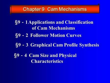 §9 - 2 Follower Motion Curves §9 - 3 Graphical Cam Profile Synthesis §9 - 4 Cam Size and Physical Characteristics §9 - 1 Applications and Classification.