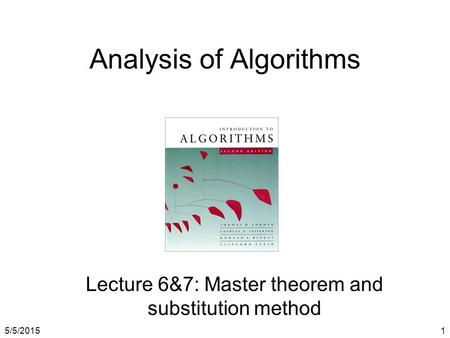 5/5/20151 Analysis of Algorithms Lecture 6&7: Master theorem and substitution method.