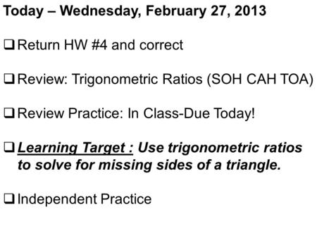 Today – Wednesday, February 27, 2013  Return HW #4 and correct  Review: Trigonometric Ratios (SOH CAH TOA)  Review Practice: In Class-Due Today!  Learning.
