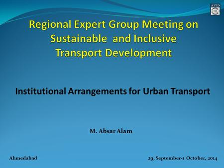 M. Absar Alam Institutional Arrangements for Urban Transport Ahmedabad 29, September-1 October, 2014.