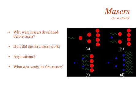 Masers Donna Kubik Why were masers developed before lasers? How did the first maser work? Applications? What was really the first maser?