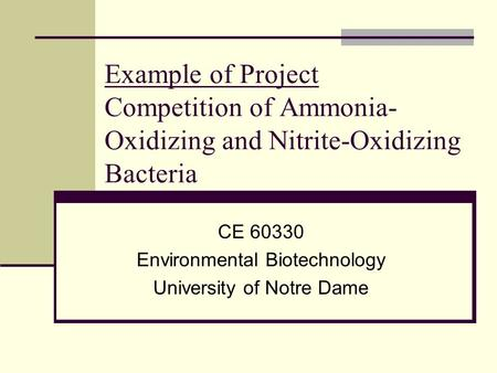 Example of Project Competition of Ammonia- Oxidizing and Nitrite-Oxidizing Bacteria CE 60330 Environmental Biotechnology University of Notre Dame.
