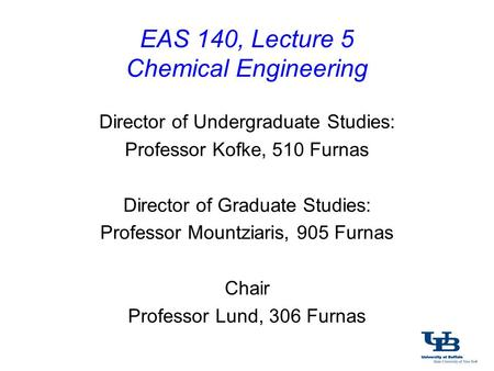 EAS 140, Lecture 5 Chemical Engineering Director of Undergraduate Studies: Professor Kofke, 510 Furnas Director of Graduate Studies: Professor Mountziaris,