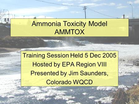 Ammonia Toxicity Model AMMTOX Training Session Held 5 Dec 2005 Hosted by EPA Region VIII Presented by Jim Saunders, Colorado WQCD.