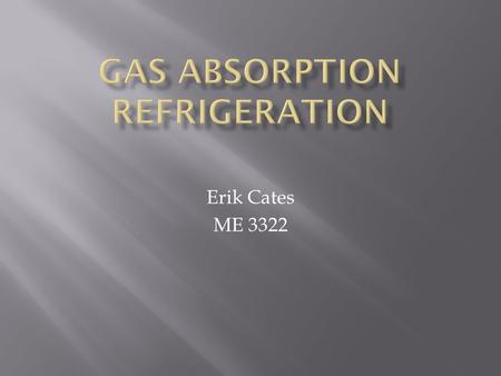 Erik Cates ME 3322.  Uses a heat source(gas or propane) to run a cooling process  Cooling is caused by heat absorption by refrigerant as it is evaporated,