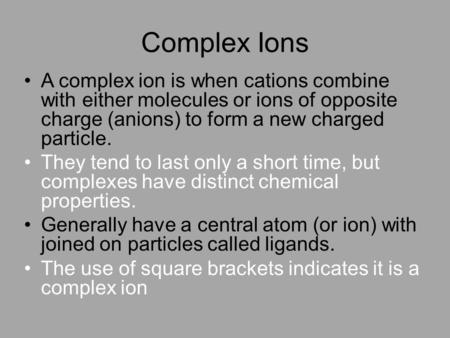 Complex Ions A complex ion is when cations combine with either molecules or ions of opposite charge (anions) to form a new charged particle. They tend.