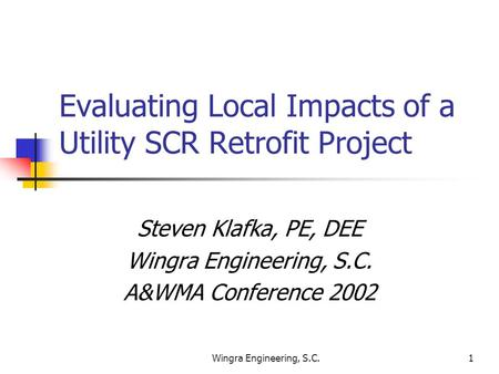 Wingra Engineering, S.C.1 Evaluating Local Impacts of a Utility SCR Retrofit Project Steven Klafka, PE, DEE Wingra Engineering, S.C. A&WMA Conference 2002.