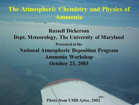 1 The Atmospheric Chemistry and Physics of Ammonia Russell Dickerson Dept. Meteorology, The University of Maryland Presented at the National Atmospheric.
