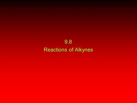 9.8 Reactions of Alkynes. Acidity (Section 9.5) Hydrogenation (Section 9.9) Metal-Ammonia Reduction (Section 9.10) Addition of Hydrogen Halides (Section.
