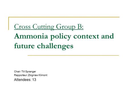 Cross Cutting Group B: Ammonia policy context and future challenges Chair: Till Spranger Rapporteur: Zbigniew Klimont Attendees: 13.