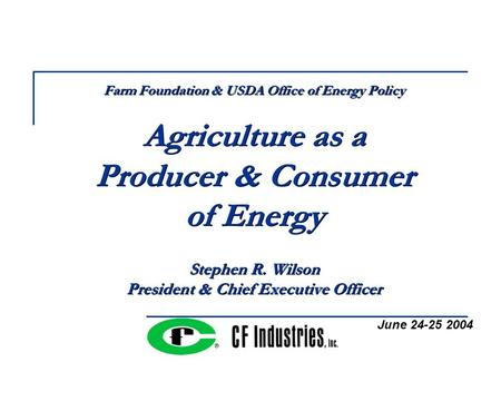 Farm Foundation & USDA Office of Energy Policy Agriculture as a Producer & Consumer of Energy Stephen R. Wilson President & Chief Executive Officer June.