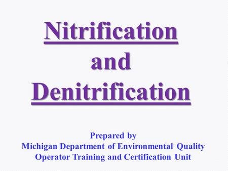 NitrificationandDenitrification Prepared by Michigan Department of Environmental Quality Operator Training and Certification Unit.
