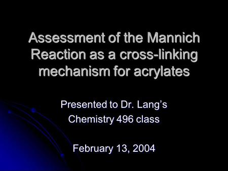 Assessment of the Mannich Reaction as a cross-linking mechanism for acrylates Presented to Dr. Lang's Chemistry 496 class February 13, 2004.