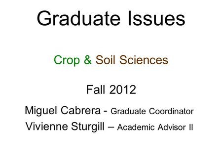 Graduate Issues Crop & Soil Sciences Fall 2012 Miguel Cabrera - Graduate Coordinator Vivienne Sturgill – Academic Advisor II.