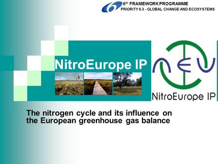 NitroEurope IP The nitrogen cycle and its influence on the European greenhouse gas balance 6 th FRAMEWORK PROGRAMME PRIORITY 6.3 - GLOBAL CHANGE AND ECOSYSTEMS.