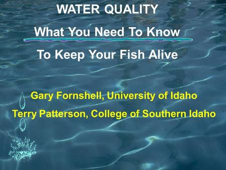 WATER QUALITY What You Need To Know To Keep Your Fish Alive Gary Fornshell, University of Idaho Terry Patterson, College of Southern Idaho.