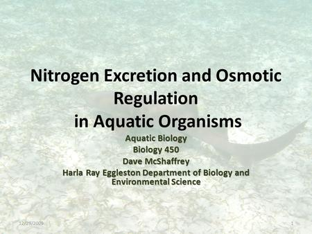 Nitrogen Excretion and Osmotic Regulation in Aquatic Organisms Aquatic Biology Biology 450 Dave McShaffrey Harla Ray Eggleston Department of Biology and.