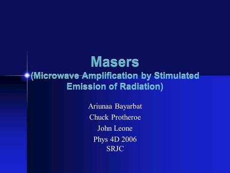 Masers (Microwave Amplification by Stimulated Emission of Radiation) Ariunaa Bayarbat Chuck Protheroe John Leone Phys 4D 2006 SRJC.