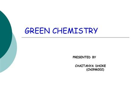 GREEN CHEMISTRY PRESENTED BY CHAITANYA DHOKE (Ch09M002)