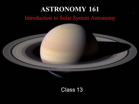ASTRONOMY 161 Introduction to Solar System Astronomy Class 13.
