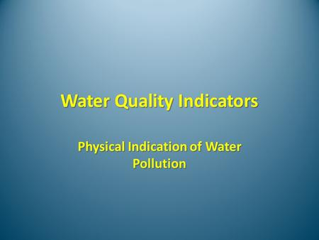 Water Quality Indicators Physical Indication of Water Pollution.