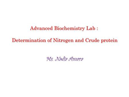 Advanced Biochemistry Lab : Determination of Nitrogen and Crude protein Ms. Nadia Amara.