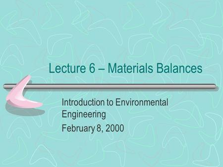 Lecture 6 – Materials Balances Introduction to Environmental Engineering February 8, 2000.
