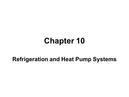 Chapter 10 Refrigeration and Heat Pump Systems. Learning Outcomes ►Demonstrate understanding of basic vapor- compression refrigeration and heat pump systems.
