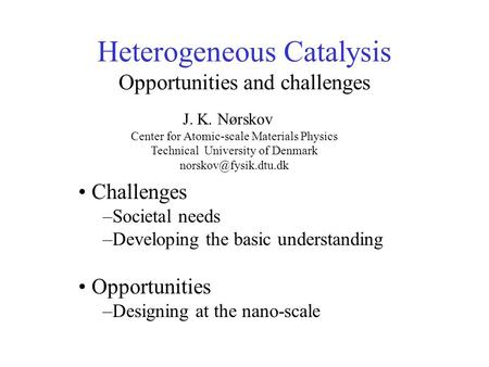 Heterogeneous Catalysis Opportunities and challenges Challenges –Societal needs –Developing the basic understanding Opportunities –Designing at the nano-scale.