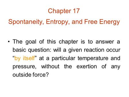 "Chapter 17 Spontaneity, Entropy, and Free Energy The goal of this chapter is to answer a basic question: will a given reaction occur ""by itself"" at a particular."