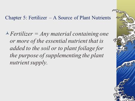 Chapter 5: Fertilizer – A Source of Plant Nutrients Fertilizer = Any material containing one or more of the essential nutrient that is added to the soil.