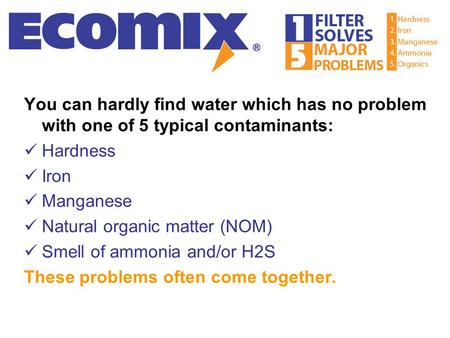 You can hardly find water which has no problem with one of 5 typical contaminants: Hardness Iron Manganese Natural organic matter (NOM) Smell of ammonia.
