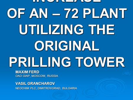 50% CAPACITY INCREASE OF AN – 72 PLANT UTILIZING THE ORIGINAL PRILLING TOWER MAXIM FERD OAO GIAP, MOSCOW, RUSSIA VASIL GRANCHAROV NEOCHIM PLC, DIMITROVGRAD,