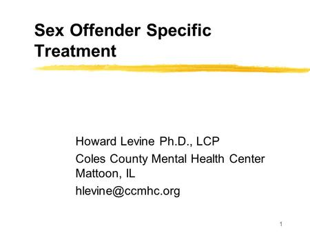 1 Sex Offender Specific Treatment Howard Levine Ph.D., LCP Coles County Mental Health Center Mattoon, IL