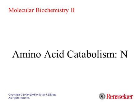 Amino Acid Catabolism: N Copyright © 1999-2008 by Joyce J. Diwan. All rights reserved. Molecular Biochemistry II.