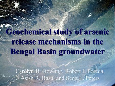 Geochemical study of arsenic release mechanisms in the Bengal Basin groundwater Carolyn B. Dowling, Robert J. Poreda, Asish R. Basu, and Scott L. Peters.
