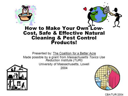 CBA/TURI 2004 How to Make Your Own Low- Cost, Safe & Effective Natural Cleaning & Pest Control Products! Presented by: The Coalition for a Better Acre.