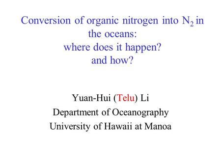 Conversion of organic nitrogen into N 2 in the oceans: where does it happen? and how? Yuan-Hui (Telu) Li Department of Oceanography University of Hawaii.