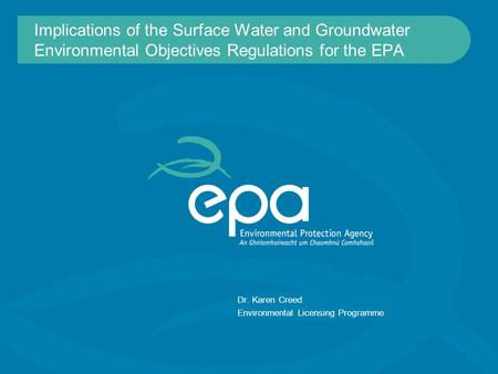 Implications of the Surface Water and Groundwater Environmental Objectives Regulations for the EPA Dr. Karen Creed Environmental Licensing Programme.