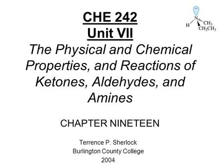 CHE 242 Unit VII The Physical and Chemical Properties, and Reactions of Ketones, Aldehydes, and Amines CHAPTER NINETEEN Terrence P. Sherlock Burlington.