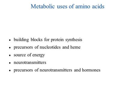 Metabolic uses of amino acids ● building blocks for protein synthesis ● precursors of nucleotides and heme ● source of energy ● neurotransmitters ● precursors.