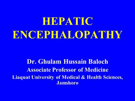 HEPATIC ENCEPHALOPATHY Dr. Ghulam Hussain Baloch Associate Professor of Medicine Liaquat University of Medical & Health Sciences, Jamshoro.