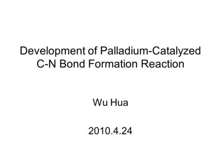 Development of Palladium-Catalyzed C-N Bond Formation Reaction Wu Hua 2010.4.24.