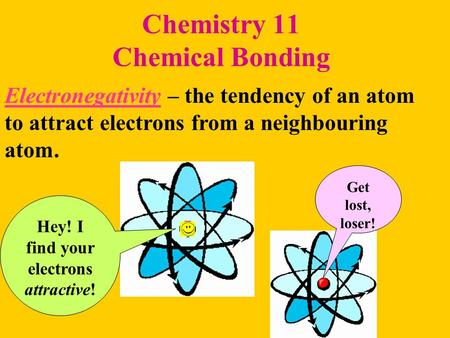 Chemistry 11 Chemical Bonding Electronegativity – the tendency of an atom to attract electrons from a neighbouring atom. Hey! I find your electrons attractive!