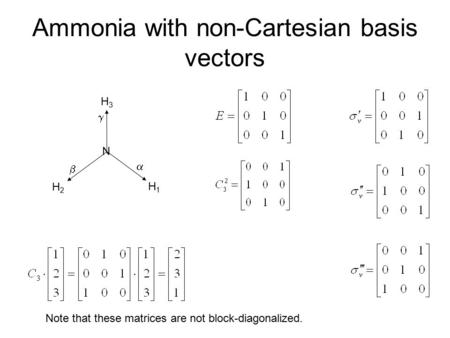 Ammonia with non-Cartesian basis vectors N H3H3 H2H2 H1H1    Note that these matrices are not block-diagonalized.